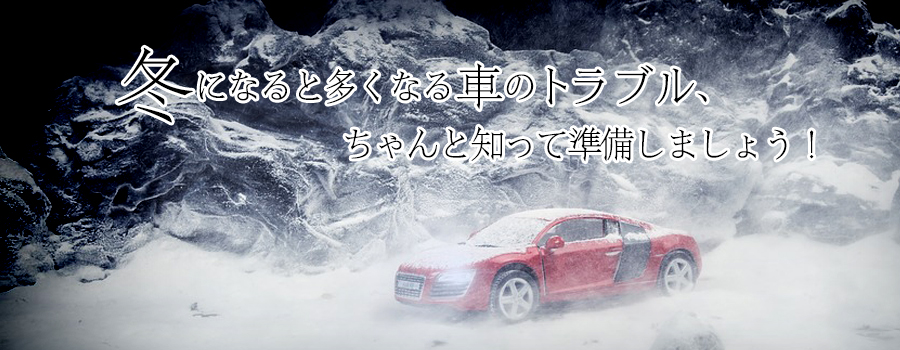 冬になると多くなる車のトラブル、ちゃんと知って準備しましょう。